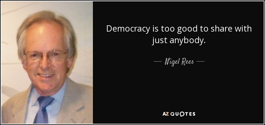 Democracy is too good to share with just anybody. - Nigel Rees