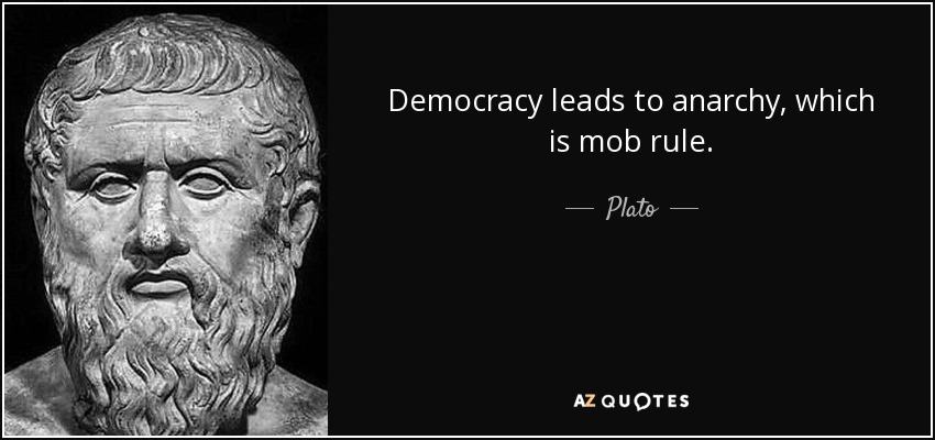Democracy leads to anarchy, which is mob rule. - Plato