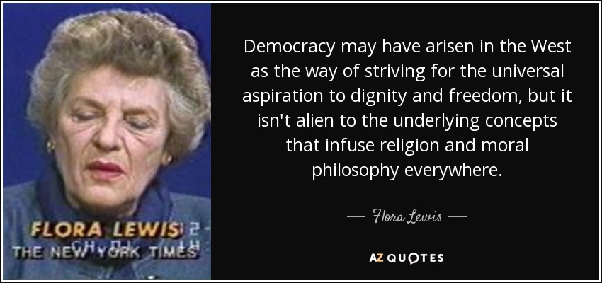 Democracy may have arisen in the West as the way of striving for the universal aspiration to dignity and freedom, but it isn't alien to the underlying concepts that infuse religion and moral philosophy everywhere. - Flora Lewis