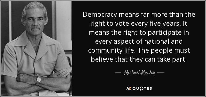 Democracy means far more than the right to vote every five years. It means the right to participate in every aspect of national and community life. The people must believe that they can take part. - Michael Manley