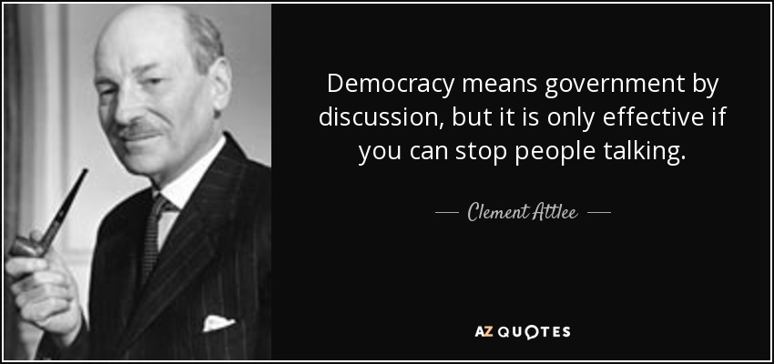 Democracy means government by discussion, but it is only effective if you can stop people talking. - Clement Attlee