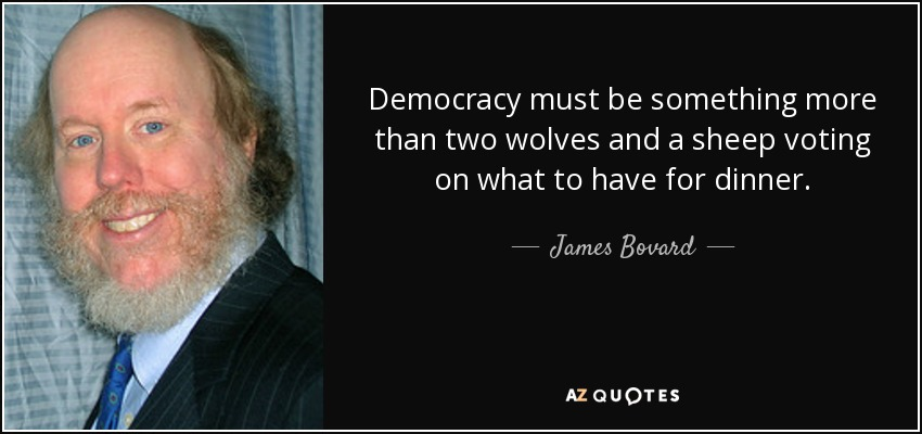 Democracy must be something more than two wolves and a sheep voting on what to have for dinner. - James Bovard