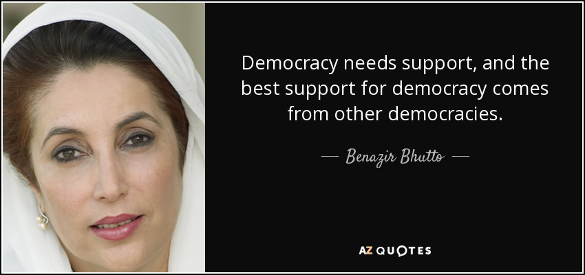 Democracy needs support, and the best support for democracy comes from other democracies. - Benazir Bhutto