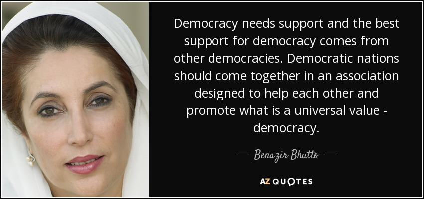 Democracy needs support and the best support for democracy comes from other democracies. Democratic nations should come together in an association designed to help each other and promote what is a universal value - democracy. - Benazir Bhutto