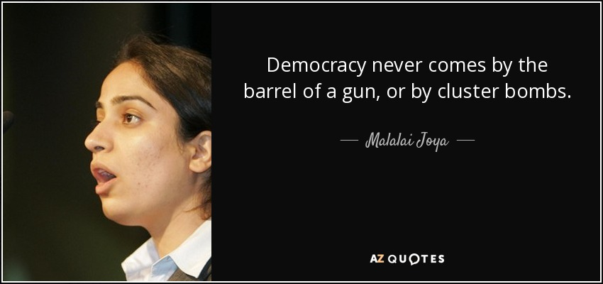 Democracy never comes by the barrel of a gun, or by cluster bombs. - Malalai Joya