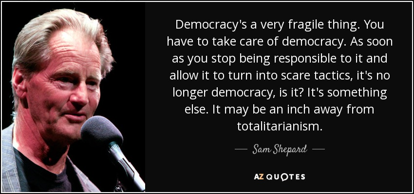Democracy's a very fragile thing. You have to take care of democracy. As soon as you stop being responsible to it and allow it to turn into scare tactics, it's no longer democracy, is it? It's something else. It may be an inch away from totalitarianism. - Sam Shepard