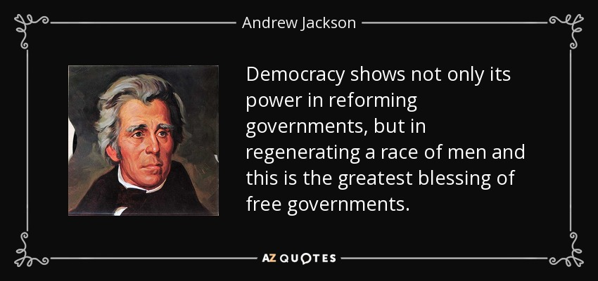Democracy shows not only its power in reforming governments, but in regenerating a race of men and this is the greatest blessing of free governments. - Andrew Jackson