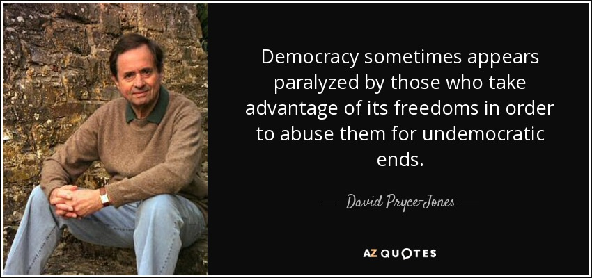 Democracy sometimes appears paralyzed by those who take advantage of its freedoms in order to abuse them for undemocratic ends. - David Pryce-Jones