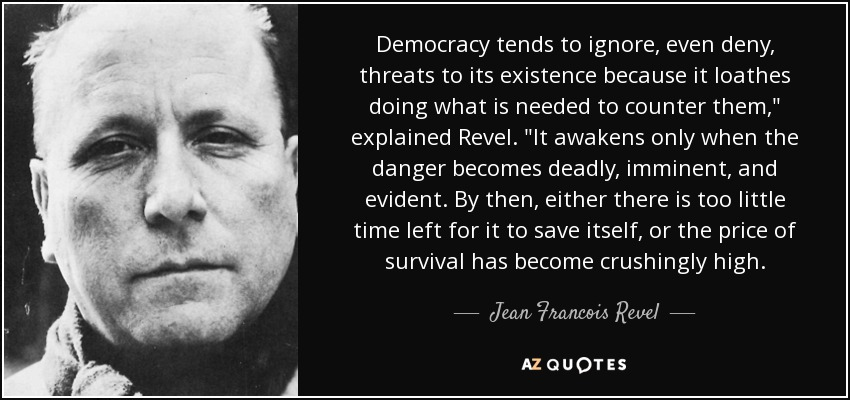 Democracy tends to ignore, even deny, threats to its existence because it loathes doing what is needed to counter them,