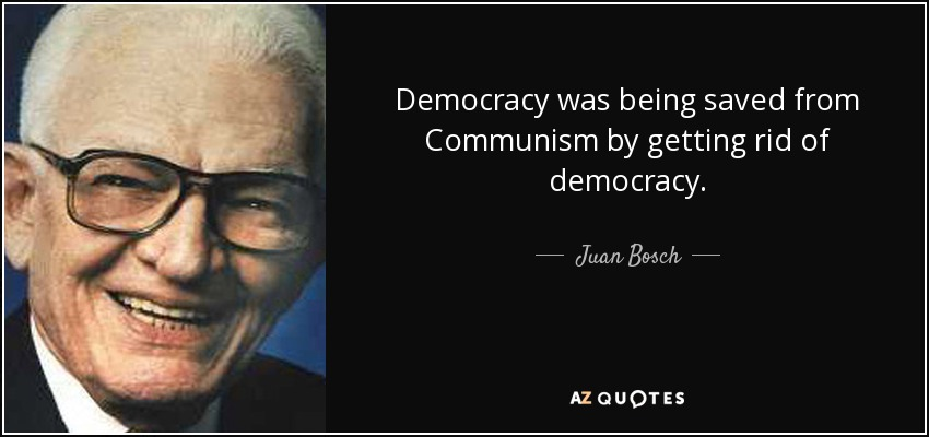 Democracy was being saved from Communism by getting rid of democracy. - Juan Bosch