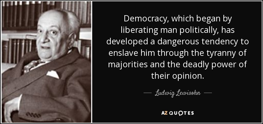 Democracy, which began by liberating man politically, has developed a dangerous tendency to enslave him through the tyranny of majorities and the deadly power of their opinion. - Ludwig Lewisohn