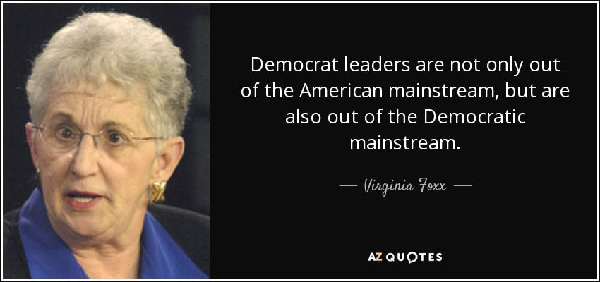 Democrat leaders are not only out of the American mainstream, but are also out of the Democratic mainstream. - Virginia Foxx