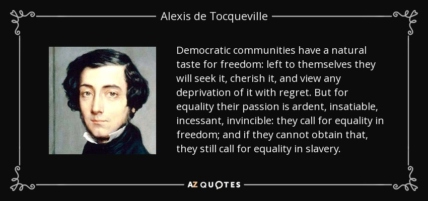 Democratic communities have a natural taste for freedom: left to themselves they will seek it, cherish it, and view any deprivation of it with regret. But for equality their passion is ardent, insatiable, incessant, invincible: they call for equality in freedom; and if they cannot obtain that, they still call for equality in slavery. - Alexis de Tocqueville