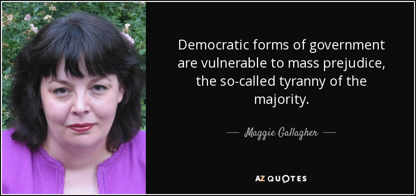 Democratic forms of government are vulnerable to mass prejudice, the so-called tyranny of the majority. - Maggie Gallagher