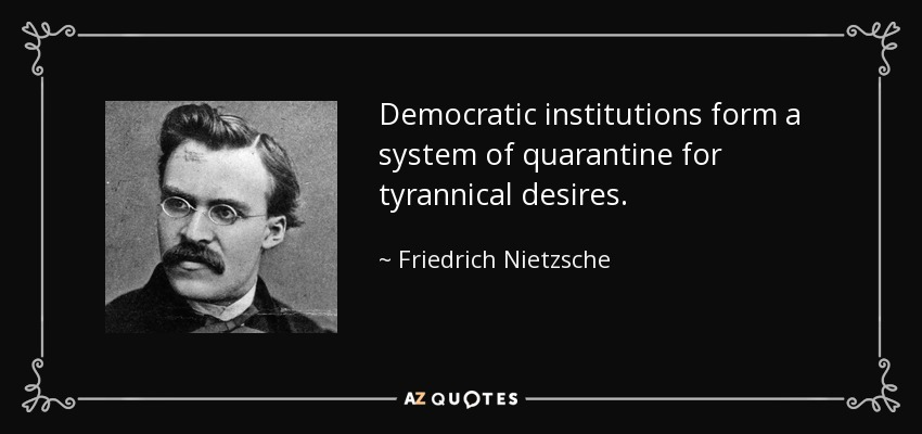 Democratic institutions form a system of quarantine for tyrannical desires. - Friedrich Nietzsche