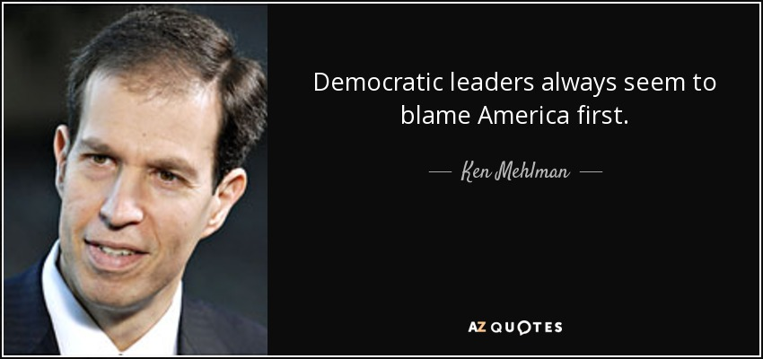 Democratic leaders always seem to blame America first. - Ken Mehlman