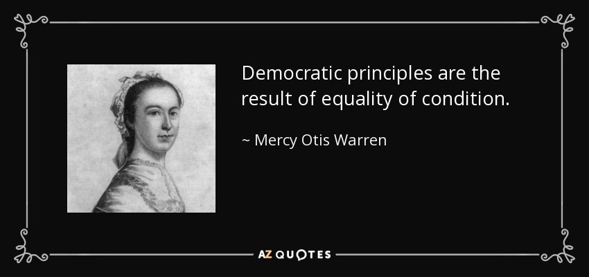 Democratic principles are the result of equality of condition. - Mercy Otis Warren
