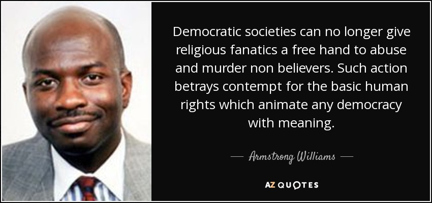 Democratic societies can no longer give religious fanatics a free hand to abuse and murder non believers. Such action betrays contempt for the basic human rights which animate any democracy with meaning. - Armstrong Williams