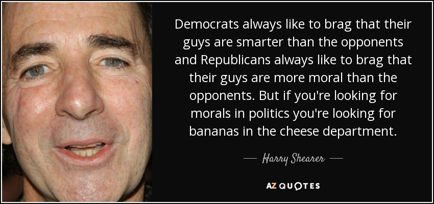Democrats always like to brag that their guys are smarter than the opponents and Republicans always like to brag that their guys are more moral than the opponents. But if you're looking for morals in politics you're looking for bananas in the cheese department. - Harry Shearer