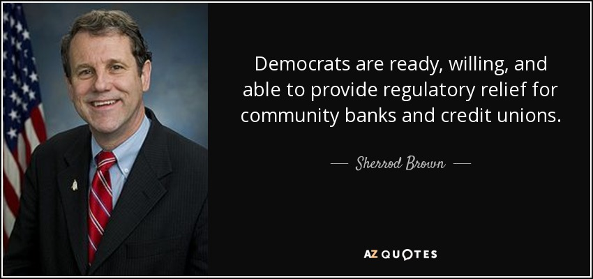 Democrats are ready, willing, and able to provide regulatory relief for community banks and credit unions. - Sherrod Brown