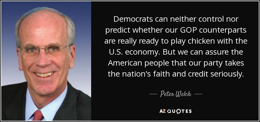 Democrats can neither control nor predict whether our GOP counterparts are really ready to play chicken with the U.S. economy. But we can assure the American people that our party takes the nation's faith and credit seriously. - Peter Welch