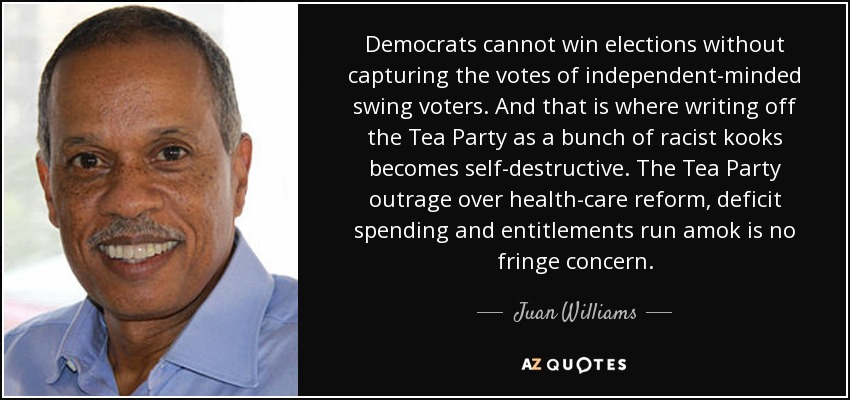 Democrats cannot win elections without capturing the votes of independent-minded swing voters. And that is where writing off the Tea Party as a bunch of racist kooks becomes self-destructive. The Tea Party outrage over health-care reform, deficit spending and entitlements run amok is no fringe concern. - Juan Williams