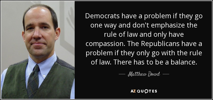 Democrats have a problem if they go one way and don't emphasize the rule of law and only have compassion. The Republicans have a problem if they only go with the rule of law. There has to be a balance. - Matthew Dowd