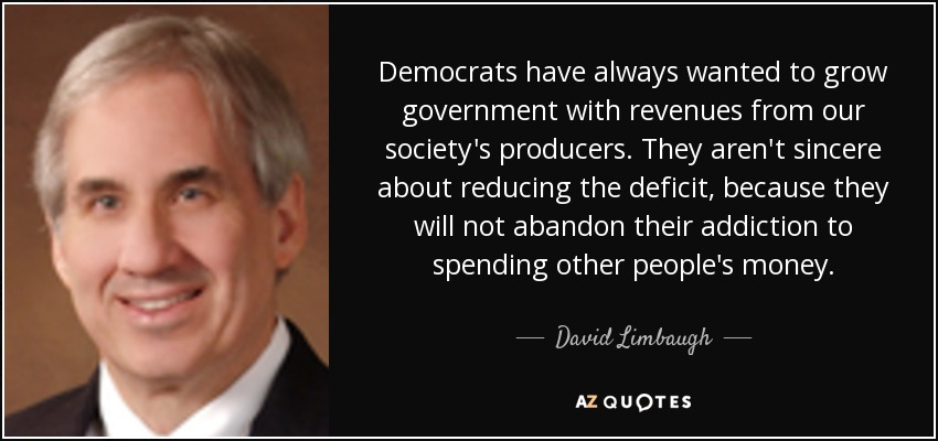 Democrats have always wanted to grow government with revenues from our society's producers. They aren't sincere about reducing the deficit, because they will not abandon their addiction to spending other people's money. - David Limbaugh