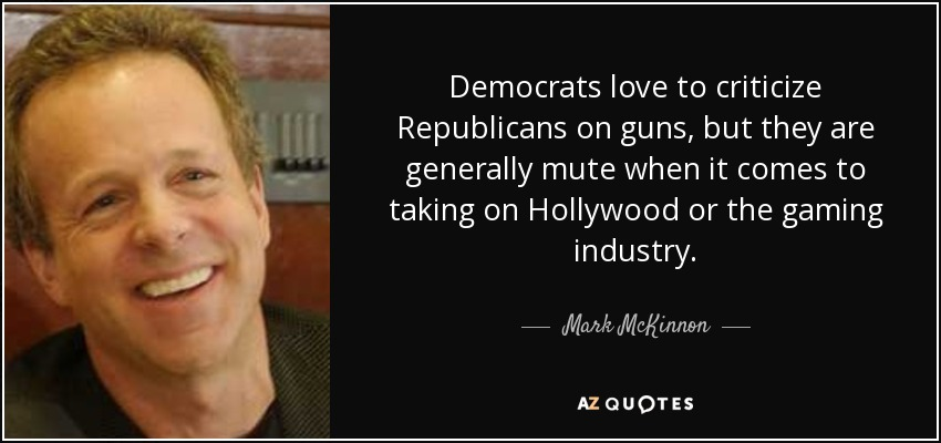 Democrats love to criticize Republicans on guns, but they are generally mute when it comes to taking on Hollywood or the gaming industry. - Mark McKinnon