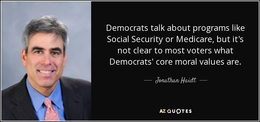 Democrats talk about programs like Social Security or Medicare, but it's not clear to most voters what Democrats' core moral values are. - Jonathan Haidt