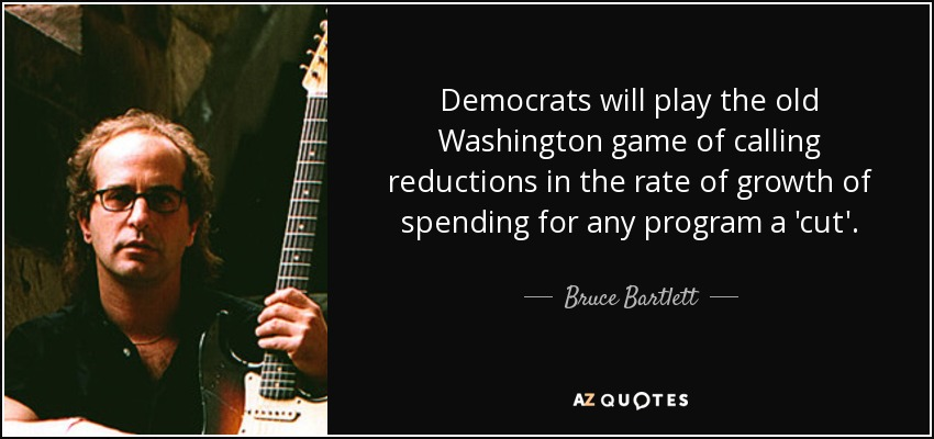 Democrats will play the old Washington game of calling reductions in the rate of growth of spending for any program a 'cut'. - Bruce Bartlett