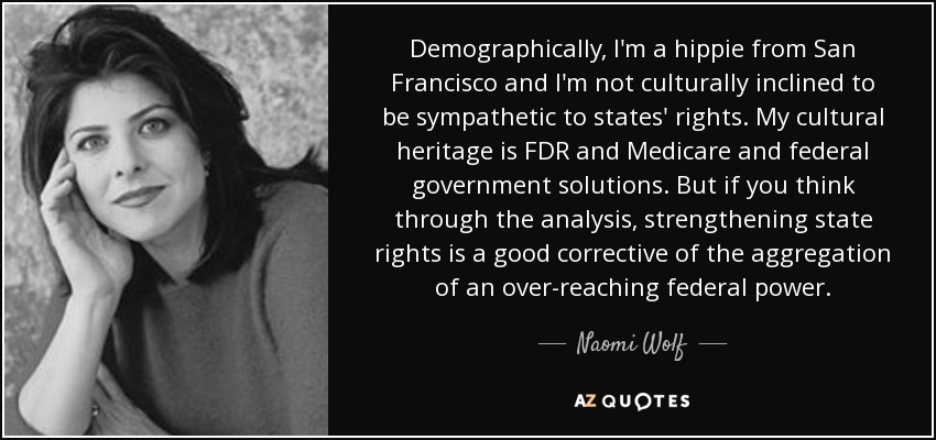 Demographically, I'm a hippie from San Francisco and I'm not culturally inclined to be sympathetic to states' rights. My cultural heritage is FDR and Medicare and federal government solutions. But if you think through the analysis, strengthening state rights is a good corrective of the aggregation of an over-reaching federal power. - Naomi Wolf