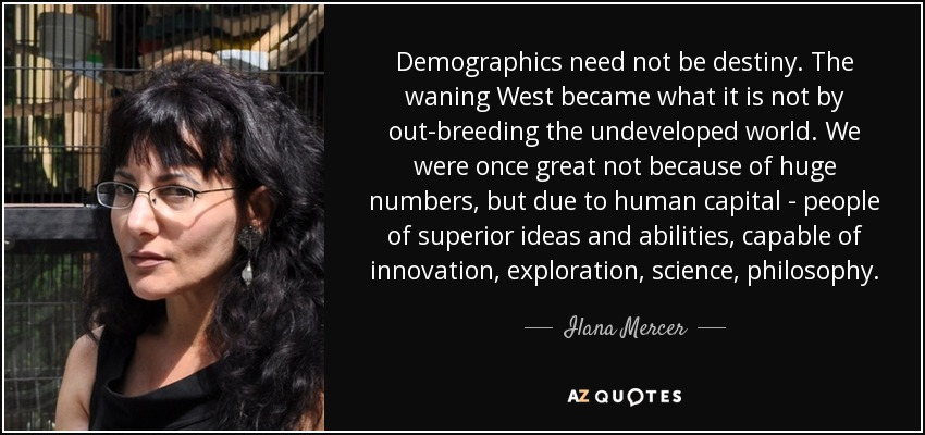 Demographics need not be destiny. The waning West became what it is not by out-breeding the undeveloped world. We were once great not because of huge numbers, but due to human capital - people of superior ideas and abilities, capable of innovation, exploration, science, philosophy. - Ilana Mercer