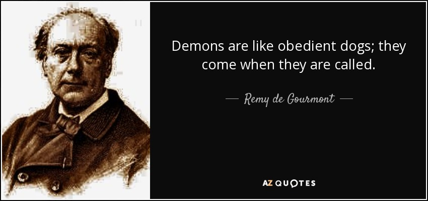 Demons are like obedient dogs; they come when they are called. - Remy de Gourmont