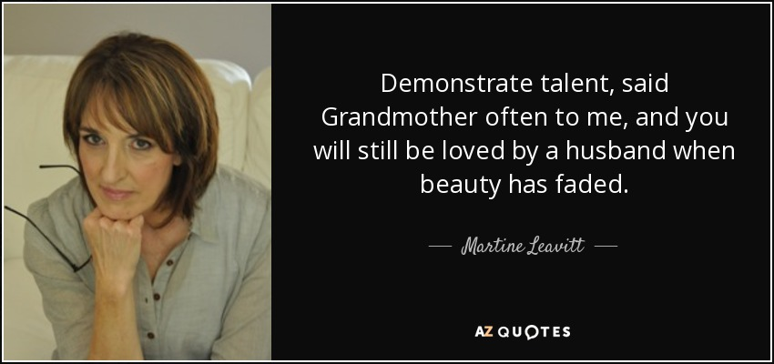 Demonstrate talent, said Grandmother often to me, and you will still be loved by a husband when beauty has faded. - Martine Leavitt