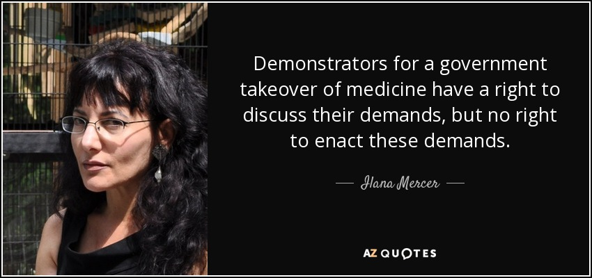 Demonstrators for a government takeover of medicine have a right to discuss their demands, but no right to enact these demands. - Ilana Mercer