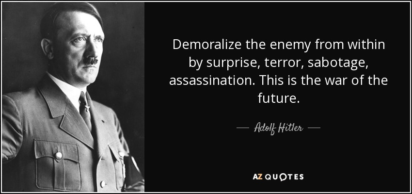 Demoralize the enemy from within by surprise, terror, sabotage, assassination. This is the war of the future. - Adolf Hitler