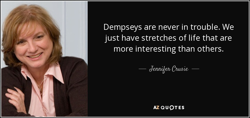Dempseys are never in trouble. We just have stretches of life that are more interesting than others. - Jennifer Crusie
