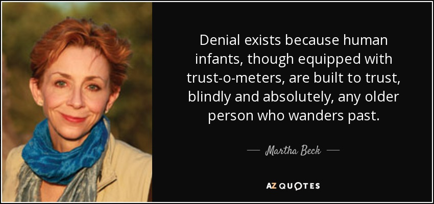 Denial exists because human infants, though equipped with trust-o-meters, are built to trust, blindly and absolutely, any older person who wanders past. - Martha Beck