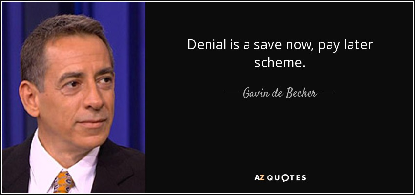 Denial is a save now, pay later scheme. - Gavin de Becker