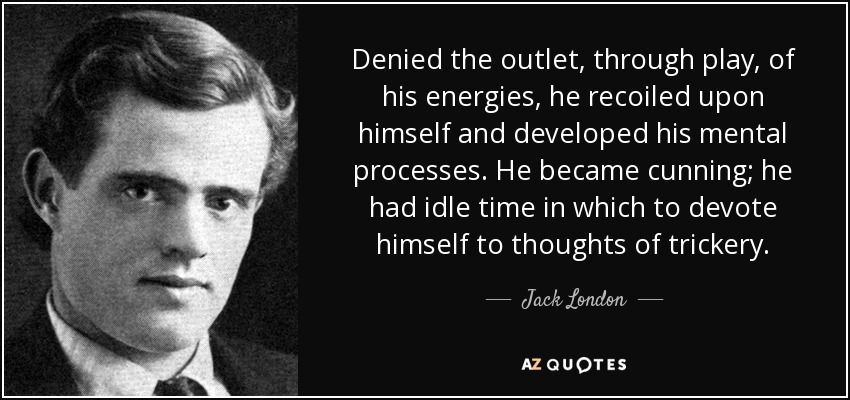 Denied the outlet, through play, of his energies, he recoiled upon himself and developed his mental processes. He became cunning; he had idle time in which to devote himself to thoughts of trickery. - Jack London