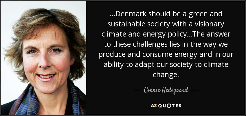 ...Denmark should be a green and sustainable society with a visionary climate and energy policy...The answer to these challenges lies in the way we produce and consume energy and in our ability to adapt our society to climate change. - Connie Hedegaard