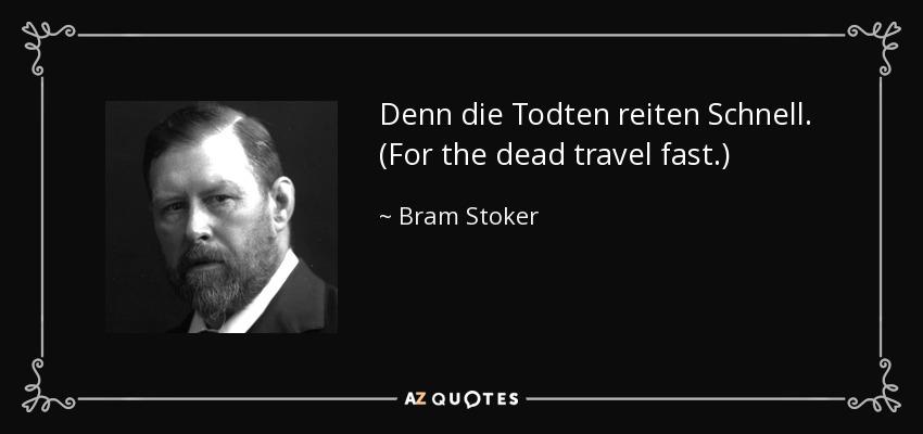 Denn die Todten reiten Schnell. (For the dead travel fast.) - Bram Stoker
