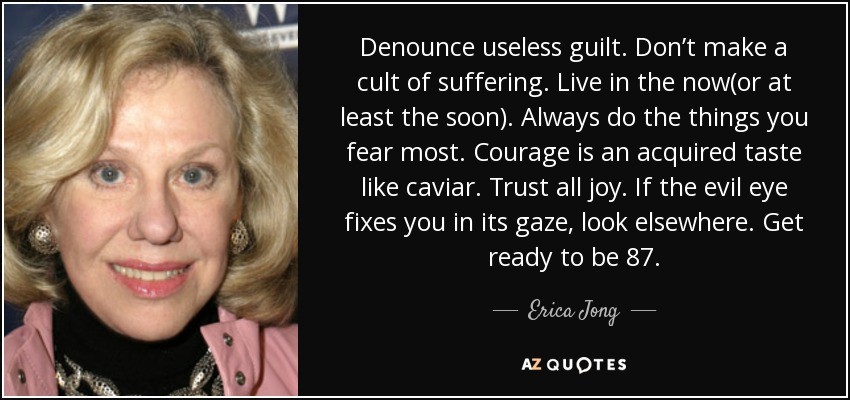 Denounce useless guilt. Don't make a cult of suffering. Live in the now(or at least the soon). Always do the things you fear most. Courage is an acquired taste like caviar. Trust all joy. If the evil eye fixes you in its gaze, look elsewhere. Get ready to be 87. - Erica Jong
