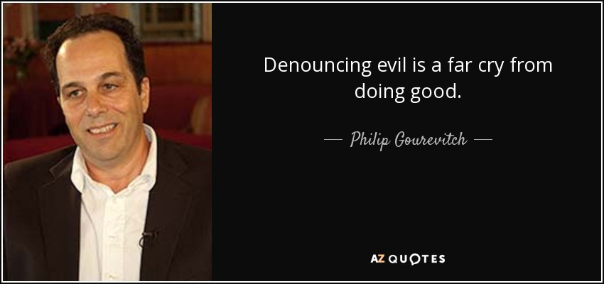 Denouncing evil is a far cry from doing good. - Philip Gourevitch