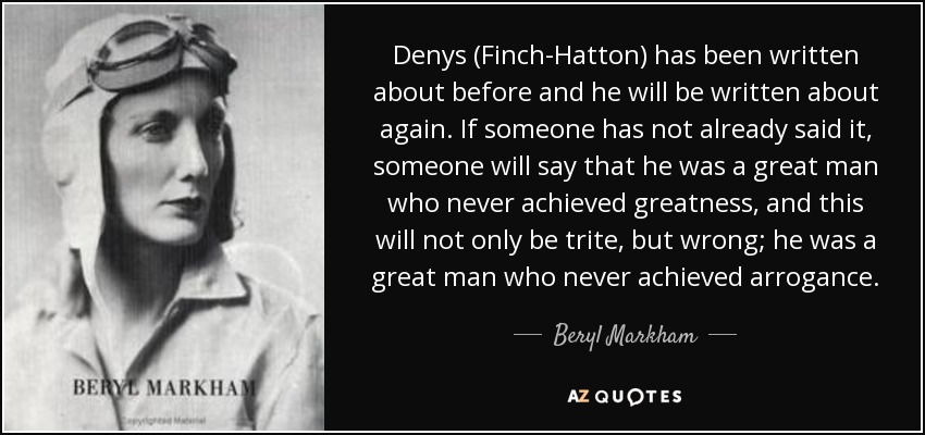 Denys (Finch-Hatton) has been written about before and he will be written about again. If someone has not already said it, someone will say that he was a great man who never achieved greatness, and this will not only be trite, but wrong; he was a great man who never achieved arrogance. - Beryl Markham
