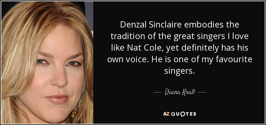 Denzal Sinclaire embodies the tradition of the great singers I love like Nat Cole, yet definitely has his own voice. He is one of my favourite singers. - Diana Krall