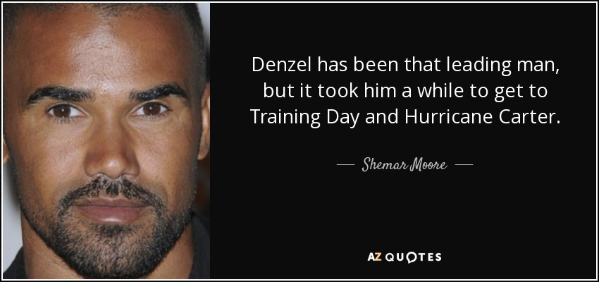 Denzel has been that leading man, but it took him a while to get to Training Day and Hurricane Carter. - Shemar Moore