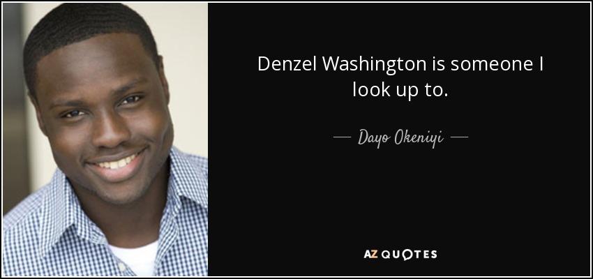 Denzel Washington is someone I look up to. - Dayo Okeniyi