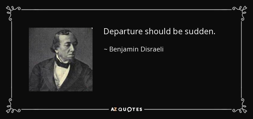 Departure should be sudden. - Benjamin Disraeli
